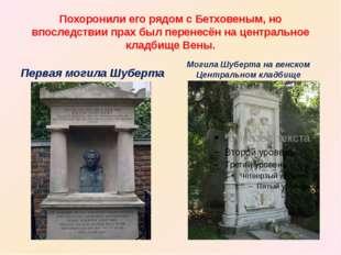 Похоронили его рядом с Бетховеным, но впоследствии прах был перенесён на цент