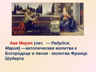 Аве Мария(лат. —Радуйся, Мария)—католическаямолитвак Богородице и песн