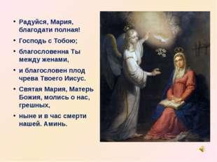 Радуйся, Мария, благодати полная! Господь с Тобою; благословенна Ты между жен