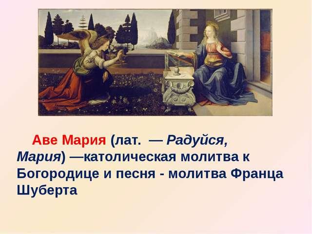 Аве Мария(лат. —Радуйся, Мария)—католическаямолитвак Богородице и песн...