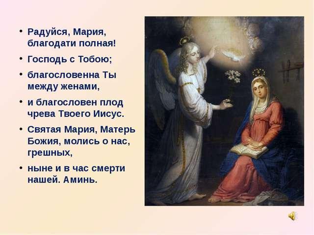 Радуйся, Мария, благодати полная! Господь с Тобою; благословенна Ты между жен...