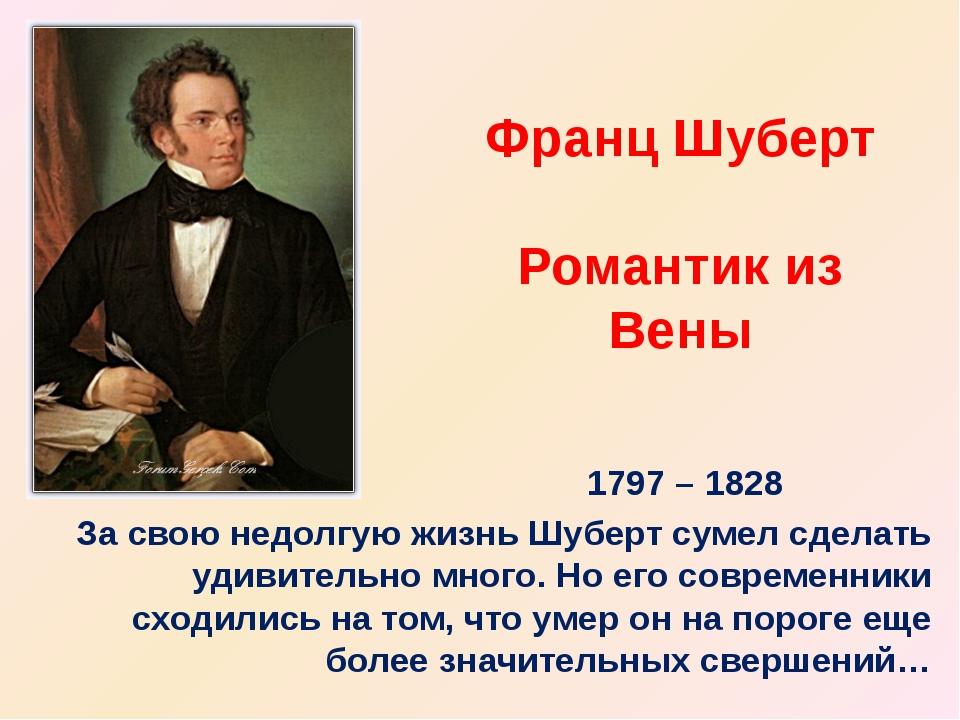 Франц Шуберт Романтик из Вены 1797 – 1828 За свою недолгую жизнь Шуберт сумел...