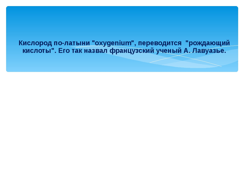 """Кислород по-латыни """"oxygenium"""", переводится """"рождающий кислоты"""". Его так назв..."""