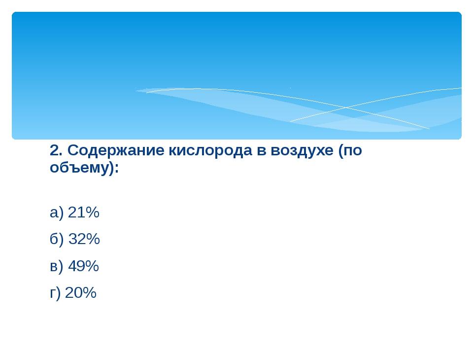 2. Содержание кислорода в воздухе (по объему): а) 21% б) 32% в) 49% г) 20%