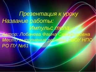 Презентация к уроку Название работы: Импульс тела Автор: Лобачева Фаина Сераф