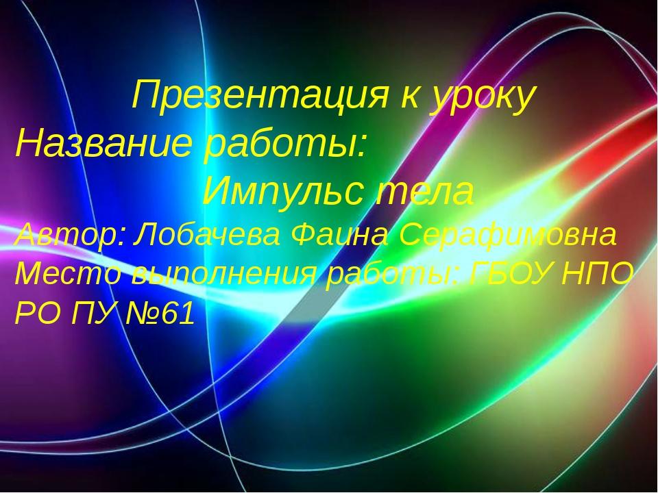 Презентация к уроку Название работы: Импульс тела Автор: Лобачева Фаина Сераф...