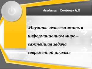Академик Семёнова А.П «Научить человека жить в информационном мире –важнейша