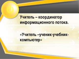 Учитель – координатор информационного потока. «Учитель –ученик-учебник- компь