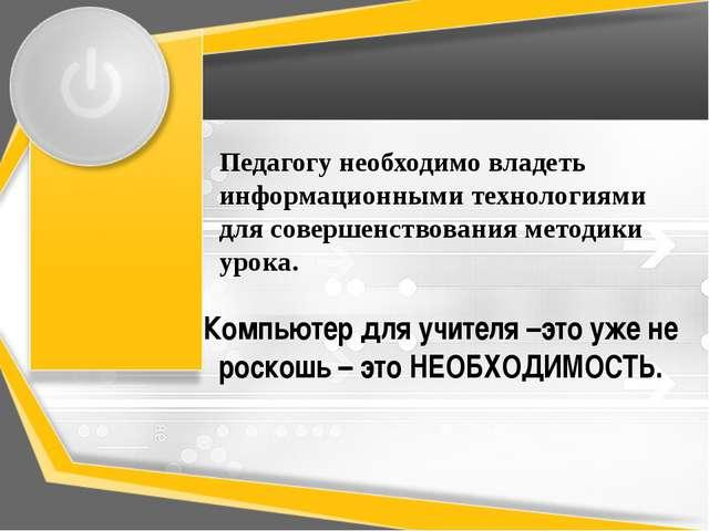 Педагогу необходимо владеть информационными технологиями для совершенствовани...
