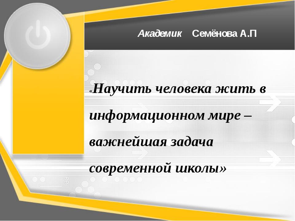 Академик Семёнова А.П «Научить человека жить в информационном мире –важнейша...