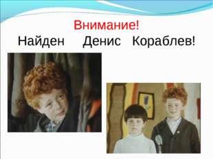 Внимание! Найден Денис Кораблев!