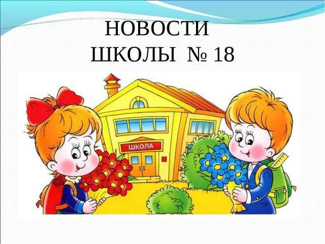 НОВОСТИ ШКОЛЫ № 18