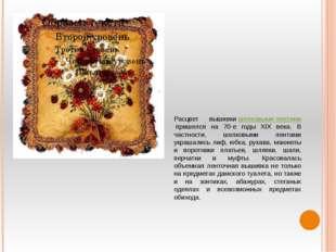 Расцвет вышивкишелковыми лентамипришелся на 70-е годы XIX века. В частности