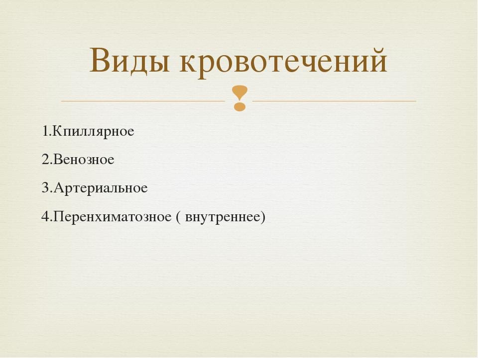 1.Кпиллярное 2.Венозное 3.Артериальное 4.Перенхиматозное ( внутреннее) Виды к...