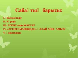 Сабақтың барысы: І.Ұйымдастыру ІІ. Көрініс ІІІ. АГЕНТ жане ЖАСТАР  IV. «АГЕН