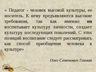 « Педагог - человек высокой культуры, ее носитель. К нему предъявляются высо