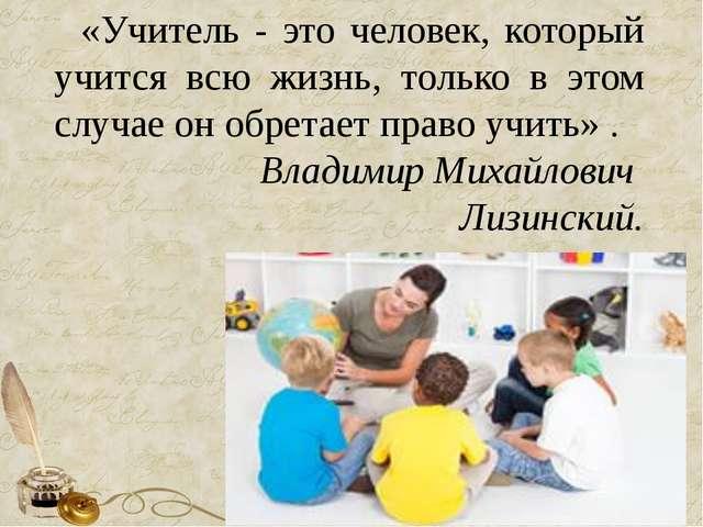 «Учитель - это человек, который учится всю жизнь, только в этом случае он обр...