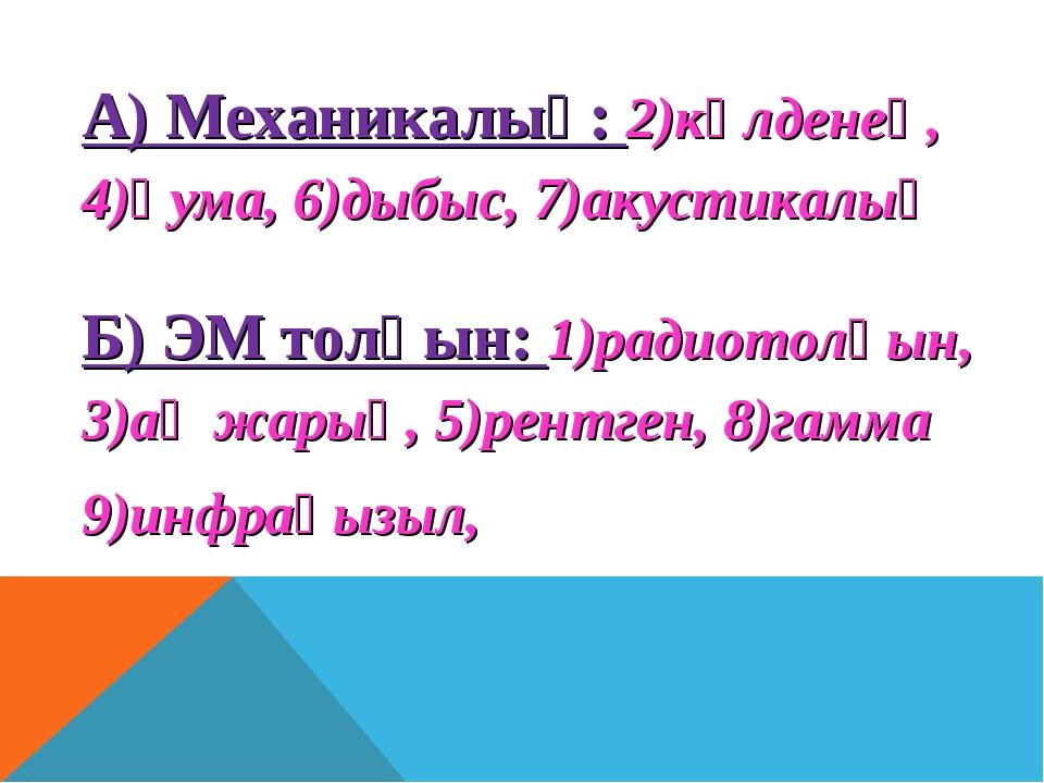 А) Механикалық: 2)көлденең, 4)қума, 6)дыбыс, 7)акустикалық Б) ЭМ толқын: 1)ра...