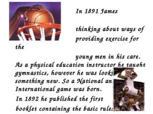 In 1891 James Naismith was thinking about ways of providing exercise for the