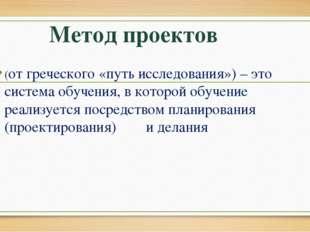Метод проектов (от греческого «путь исследования») – это система обучения, в