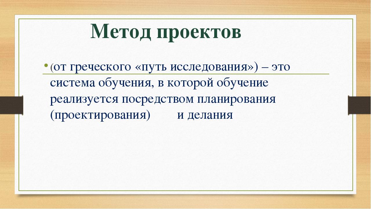 Метод проектов (от греческого «путь исследования») – это система обучения, в...