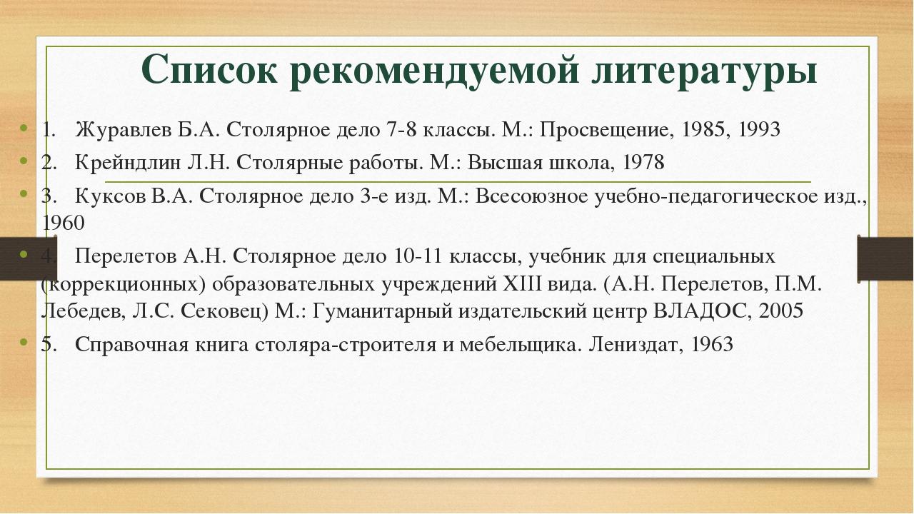 Список рекомендуемой литературы 1.Журавлев Б.А. Столярное дело 7-8 классы. М...