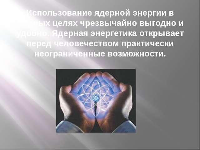 Использование ядерной энергии в мирных целях чрезвычайно выгодно и удобно. Яд...