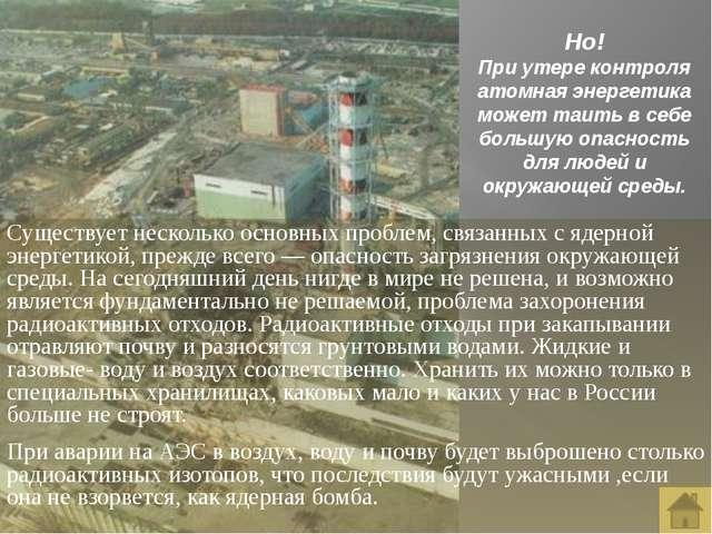 Но! При утере контроля атомная энергетика может таить в себе большую опасност...