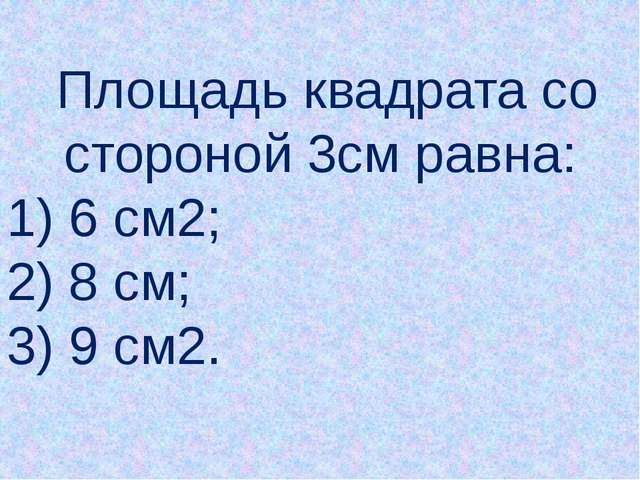 Площадь квадрата со стороной 3см равна: 1) 6 см2; 2) 8 см; 3) 9 см2.