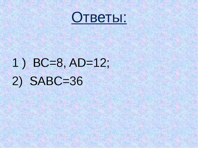 Ответы: 1 ) ВС=8, AD=12; 2) SABC=36