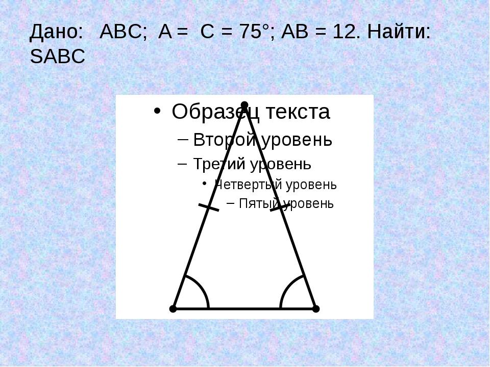 Дано: ABC; A = C = 75°; АВ = 12. Найти: SABC