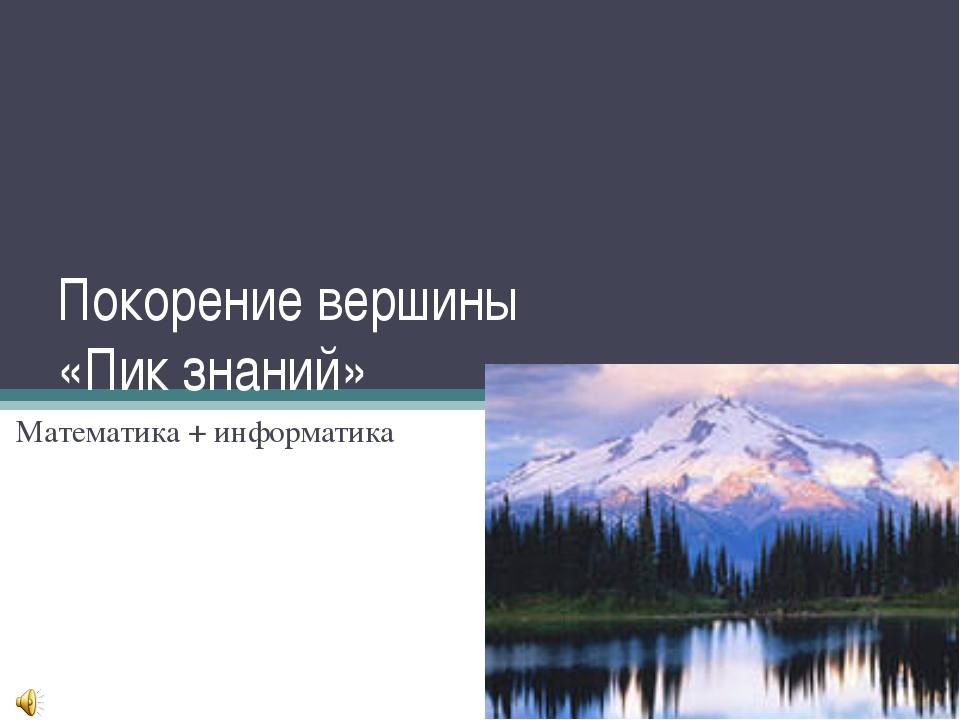 Покорение вершины «Пик знаний» Математика + информатика