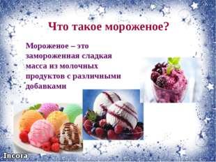 Что такое мороженое? Мороженое – это замороженная сладкая масса из молочных п