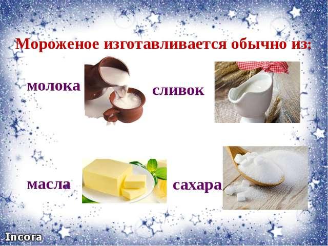 Мороженое изготавливается обычно из: молока масла сливок сахара