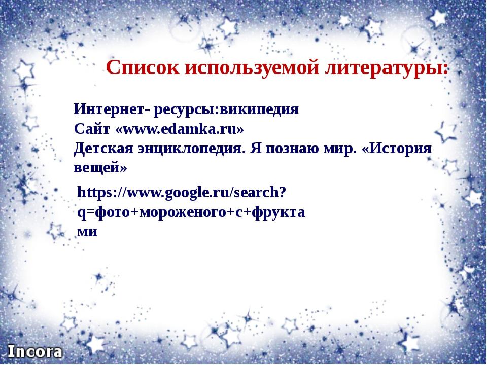Список используемой литературы: Интернет- ресурсы:википедия Сайт «www.edamka....