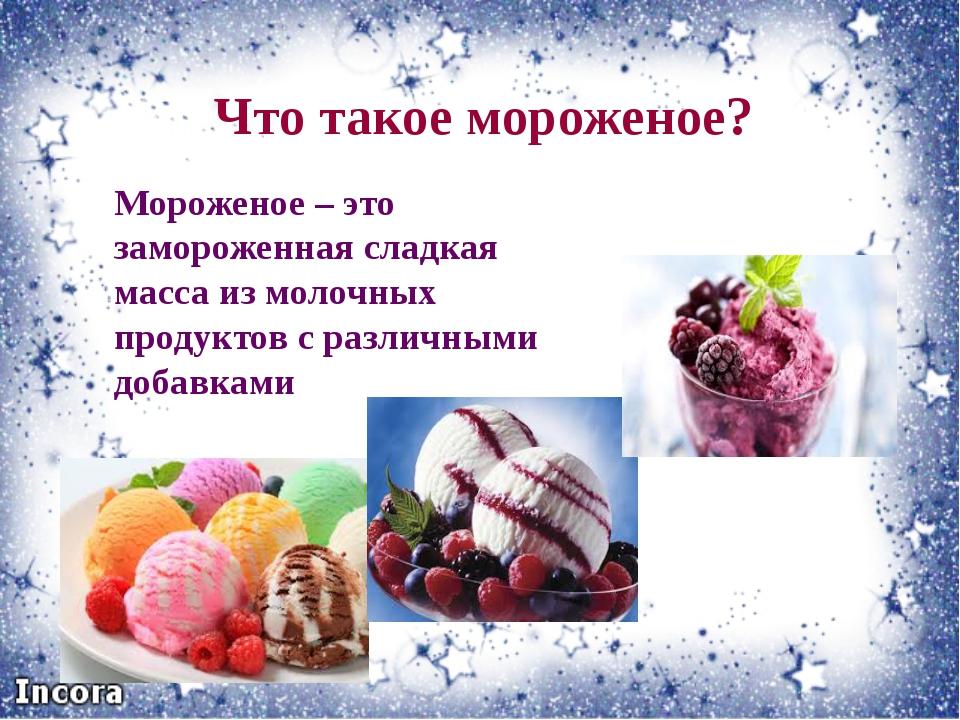 Что такое мороженое? Мороженое – это замороженная сладкая масса из молочных п...