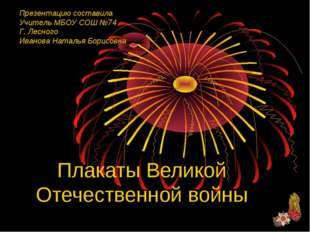 Плакаты Великой Отечественной войны Презентацию составила Учитель МБОУ СОШ №7