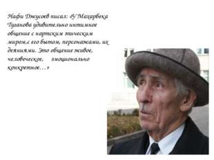 Нафи Джусоев писал: «У Махарбека Туганова удивительно интимное общение с нарт