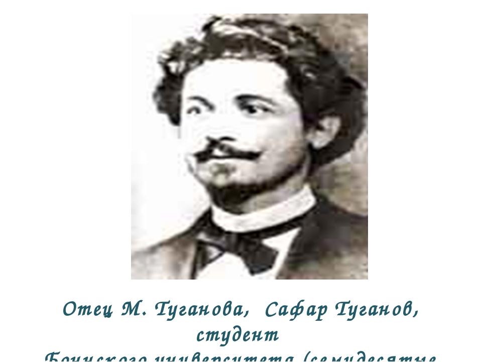 Отец М. Туганова, Сафар Туганов, студент Боннского университета (семидесятые...