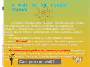 A VISIT TO THE FOREST SCHOOL Сегодня в лесной школе проходят соревнования.Уче