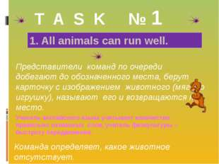 T A S K № 1 1. All animals can run well. Представители команд по очереди доб