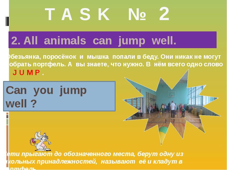 T A S K № 2 2. All animals can jump well. Обезьянка, поросёнок и мышка попали...