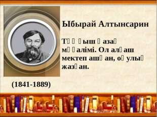 Ыбырай Алтынсарин Тұңғыш қазақ мұғалімі. Ол алғаш мектеп ашқан, оқулық жазға