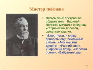 * Мастер пейзажа Получивший прекрасное образование, Василий Поленов мечтал о