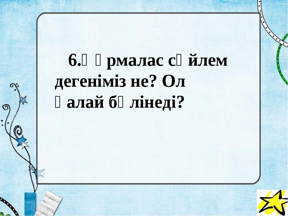 6.Құрмалас сөйлем дегеніміз не? Ол қалай бөлінеді?