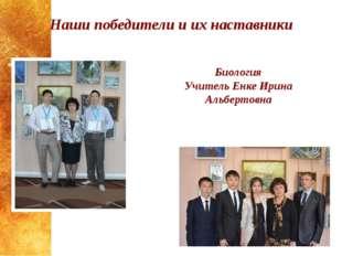 Наши победители и их наставники Биология Учитель Енке Ирина Альбертовна