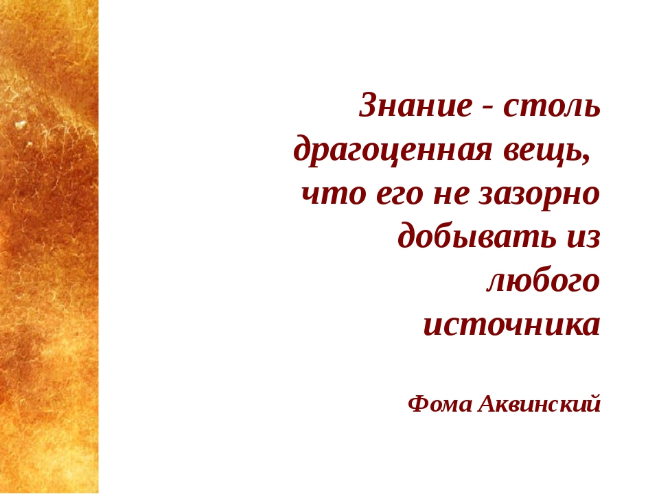 3нание - столь драгоценная вещь, что его не зазорно добывать из любого источн...