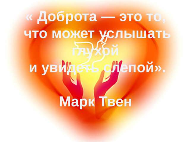 « Доброта — это то, что может услышать глухой и увидеть слепой». Марк Твен
