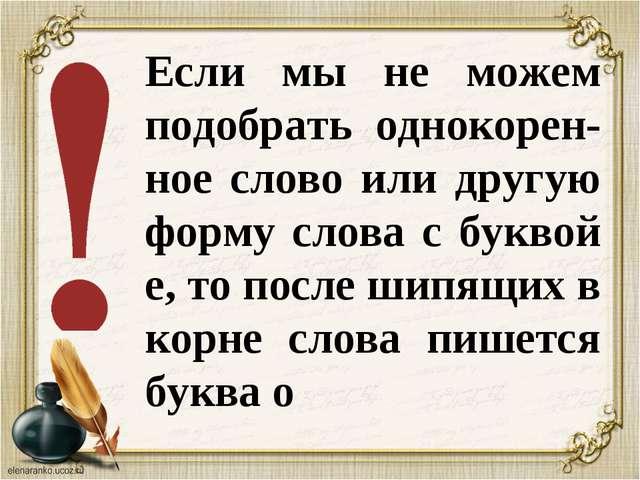 Если мы не можем подобрать однокорен-ное слово или другую форму слова с букво...