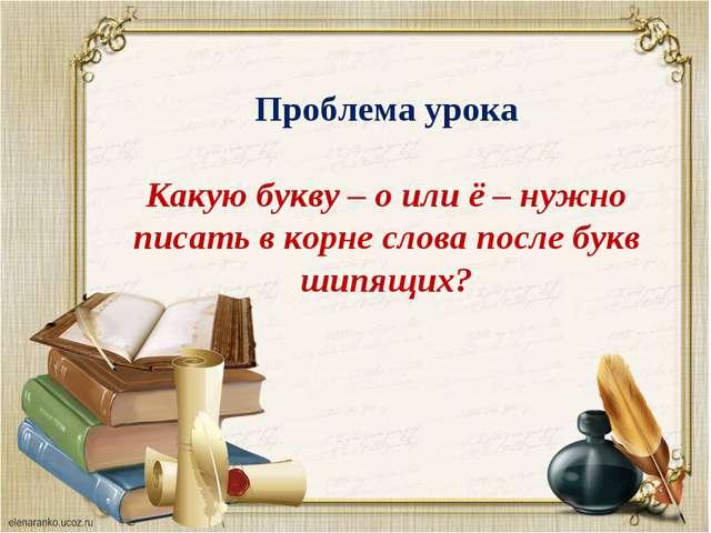 Проблема урока Какую букву – о или ё – нужно писать в корне слова после букв...